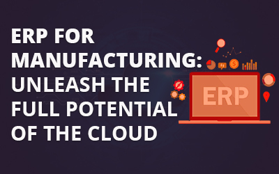 ERP for Manufacturing: Unleash the Full Potential of the Cloud
