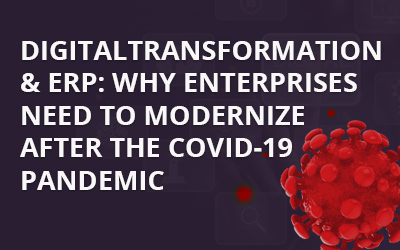 DIGITAL TRANSFORMATION & ERP: WHY ENTERPRISES NEED TO MODERNIZE AFTER THE COVID-19 PANDEMIC