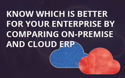KNOW WHICH IS BETTER FOR YOUR ENTERPRISE BY COMPARING ON-PREMISE AND CLOUD ERP.